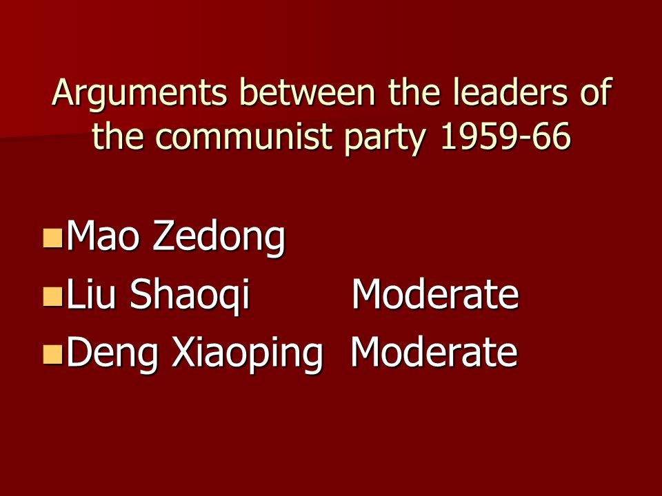 Arguments between the leaders of the communist party 1959-66 Mao Zedong Mao Zedong Liu Shaoqi Moderate Liu Shaoqi Moderate Deng Xiaoping Moderate Deng Xiaoping Moderate