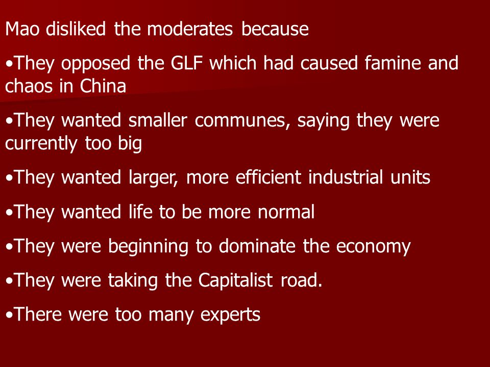 Mao disliked the moderates because They opposed the GLF which had caused famine and chaos in China They wanted smaller communes, saying they were currently too big They wanted larger, more efficient industrial units They wanted life to be more normal They were beginning to dominate the economy They were taking the Capitalist road.
