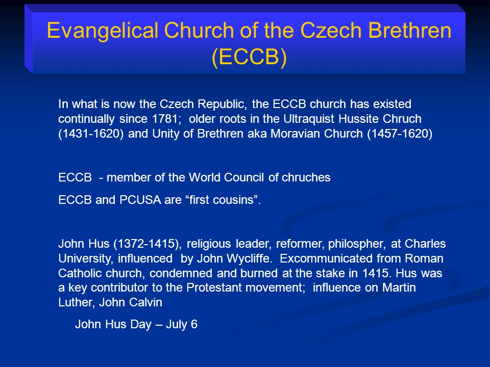 Evangelical Church of the Czech Brethren (ECCB) In what is now the Czech Republic, the ECCB church has existed continually since 1781; older roots in the Ultraquist Hussite Chruch (1431-1620) and Unity of Brethren aka Moravian Church (1457-1620) ECCB - member of the World Council of chruches ECCB and PCUSA are first cousins .