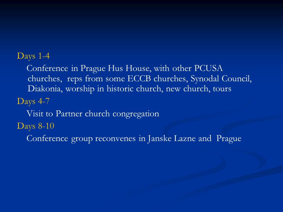 Days 1-4 Conference in Prague Hus House, with other PCUSA churches, reps from some ECCB churches, Synodal Council, Diakonia, worship in historic church, new church, tours Days 4-7 Visit to Partner church congregation Days 8-10 Conference group reconvenes in Janske Lazne and Prague