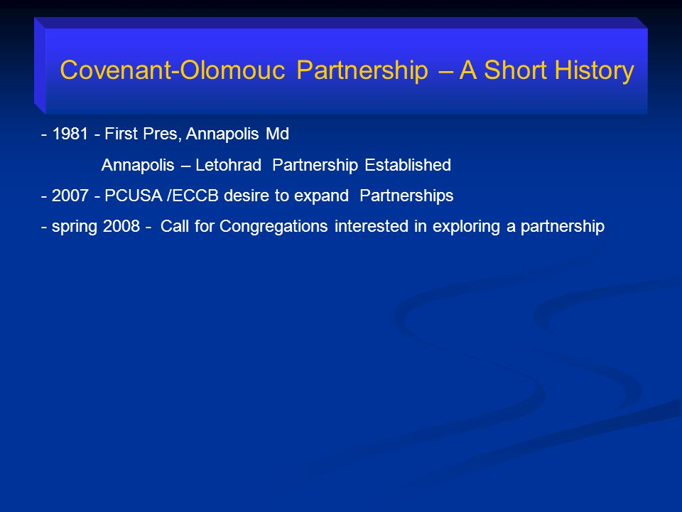 Covenant-Olomouc Partnership – A Short History - 1981 - First Pres, Annapolis Md Annapolis – Letohrad Partnership Established - 2007 - PCUSA /ECCB desire to expand Partnerships - spring 2008 - Call for Congregations interested in exploring a partnership