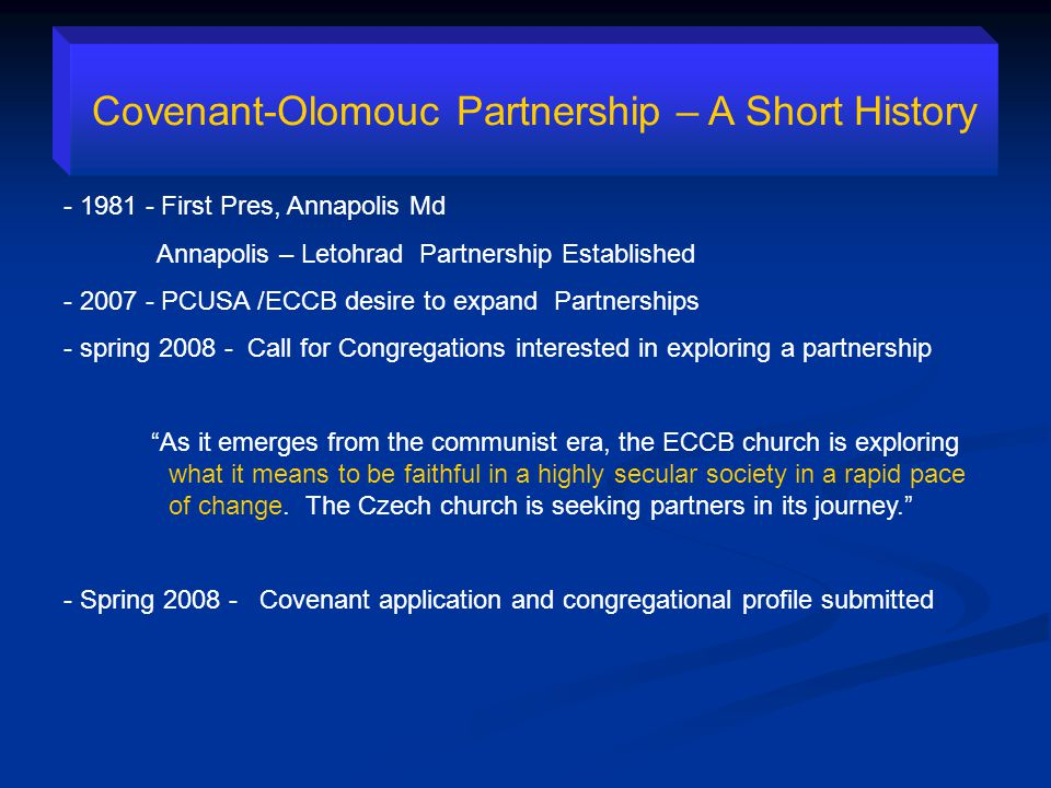 Covenant-Olomouc Partnership – A Short History - 1981 - First Pres, Annapolis Md Annapolis – Letohrad Partnership Established - 2007 - PCUSA /ECCB desire to expand Partnerships - spring 2008 - Call for Congregations interested in exploring a partnership As it emerges from the communist era, the ECCB church is exploring what it means to be faithful in a highly secular society in a rapid pace of change.