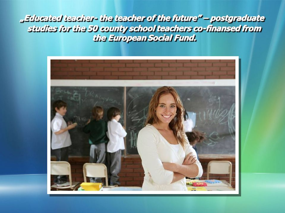 """Educated teacher- the teacher of the future – postgraduate studies for the 50 county school teachers co-finansed from the European Social Fund."