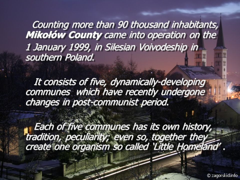 Counting more than 90 thousand inhabitants, Mikołów County came into operation on the 1 January 1999, in Silesian Voivodeship in southern Poland.