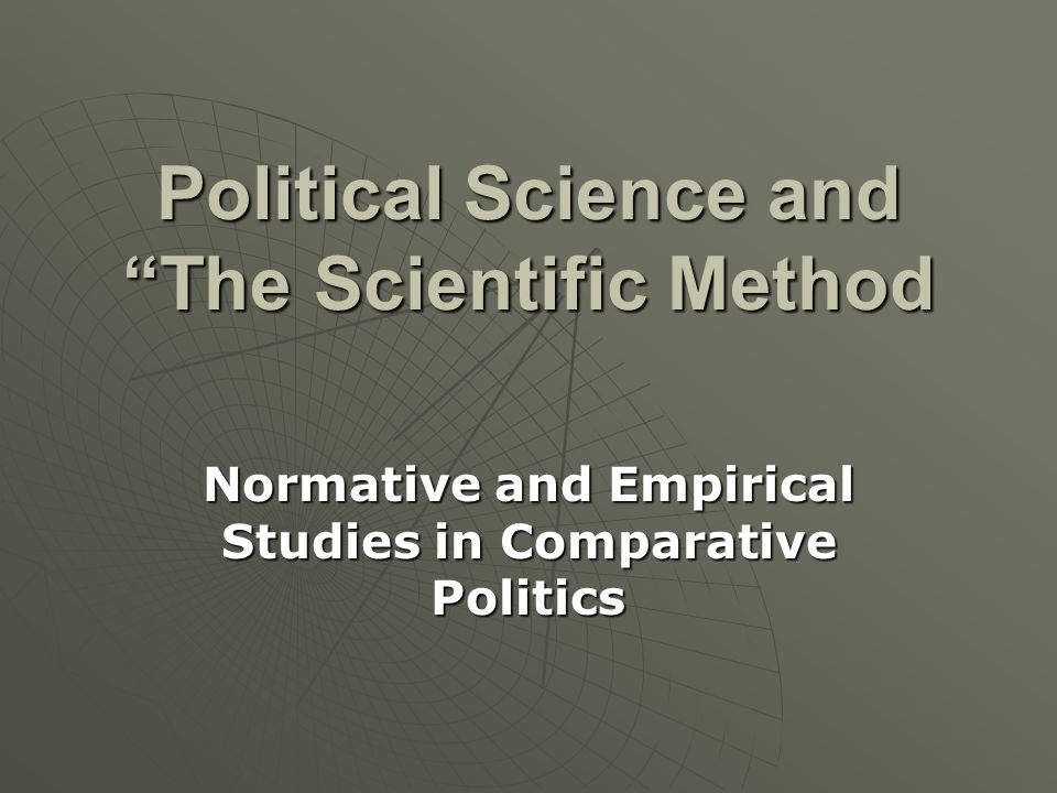 """Political Science and """"The Scientific Method Normative and Empirical Studies in Comparative Politics"""