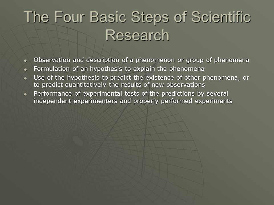The Four Basic Steps of Scientific Research  Observation and description of a phenomenon or group of phenomena  Formulation of an hypothesis to expl