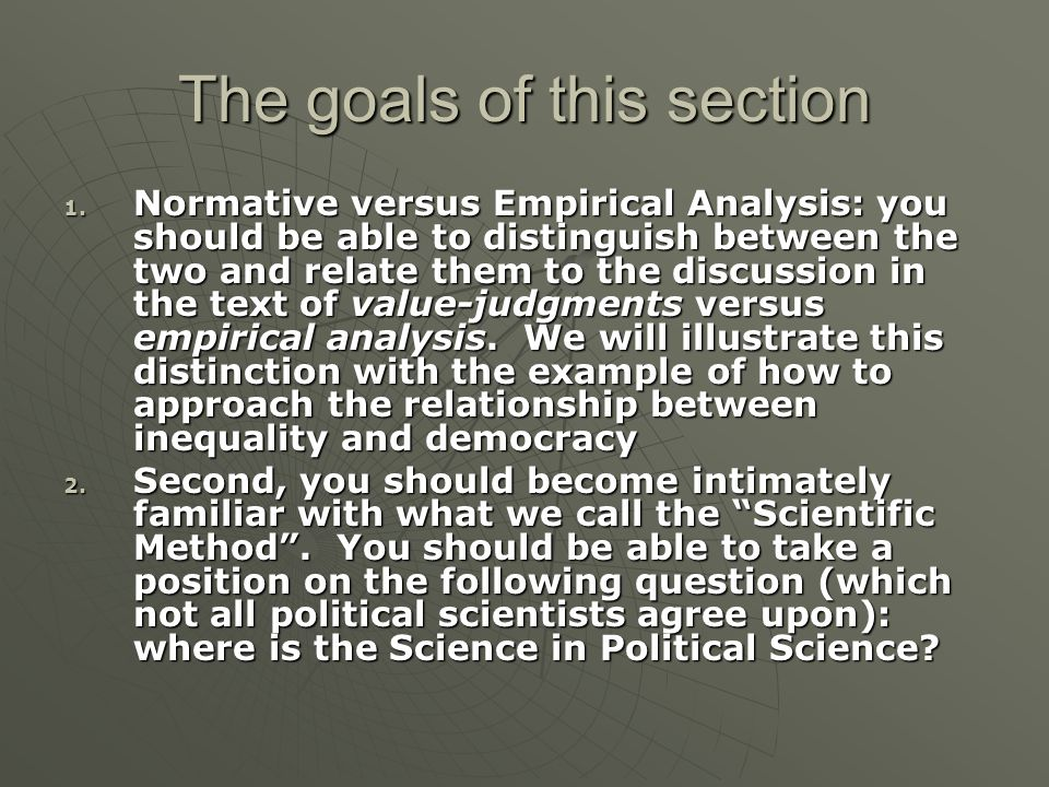 The goals of this section 1. Normative versus Empirical Analysis: you should be able to distinguish between the two and relate them to the discussion