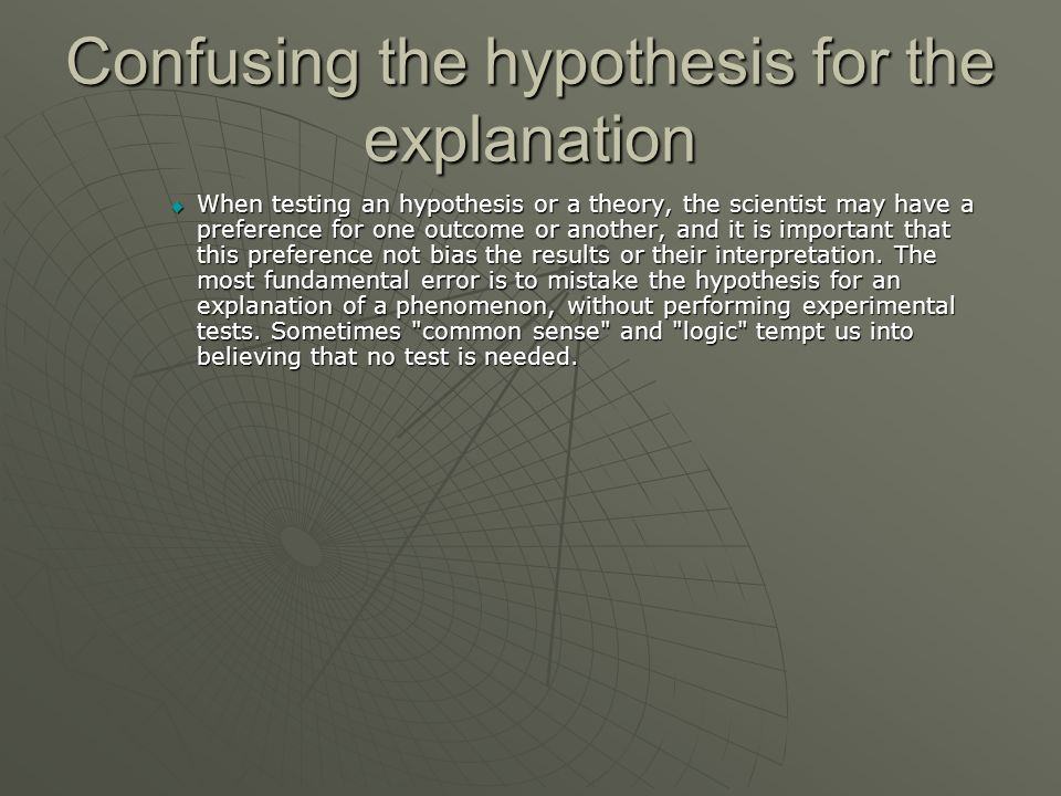Confusing the hypothesis for the explanation  When testing an hypothesis or a theory, the scientist may have a preference for one outcome or another,