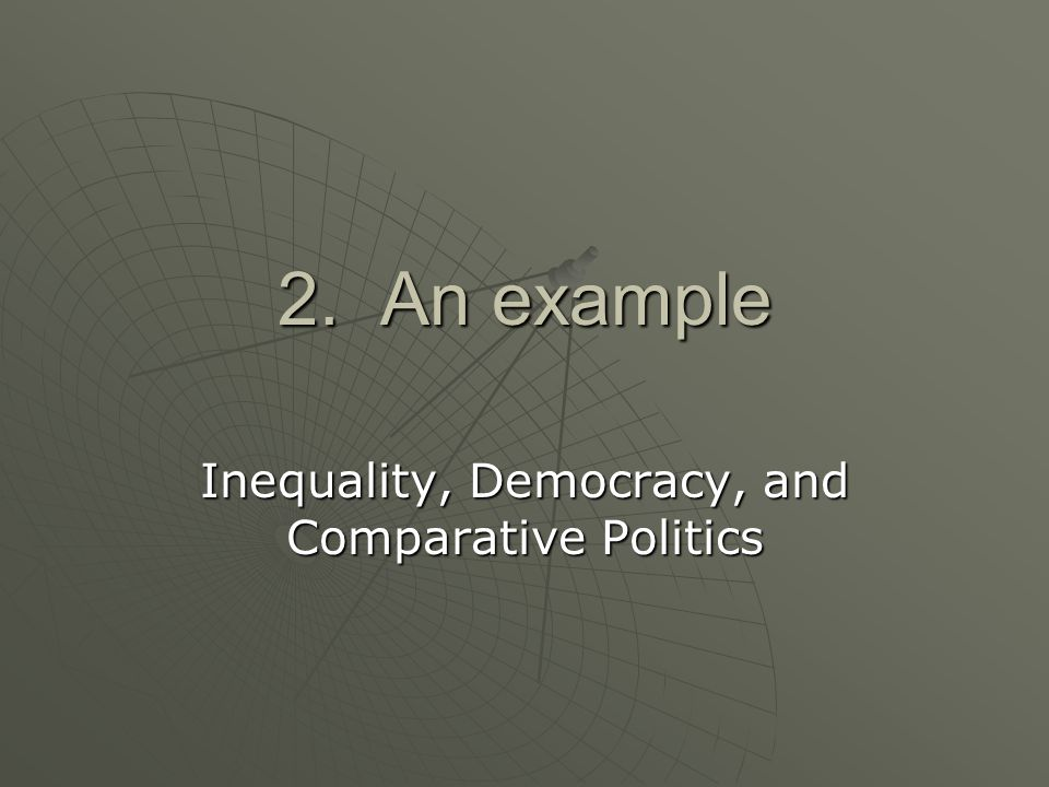 2. An example Inequality, Democracy, and Comparative Politics