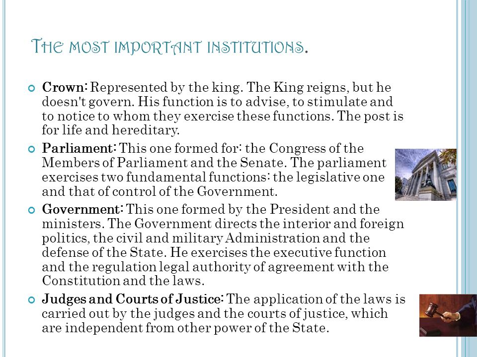 T HE MOST IMPORTANT INSTITUTIONS. Crown: Represented by the king. The King reigns, but he doesn't govern. His function is to advise, to stimulate and