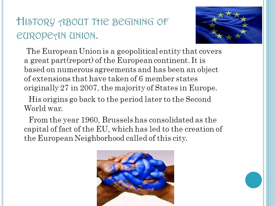 H ISTORY ABOUT THE BEGINING OF EUROPEAN UNION. The European Union is a geopolitical entity that covers a great part(report) of the European continent.