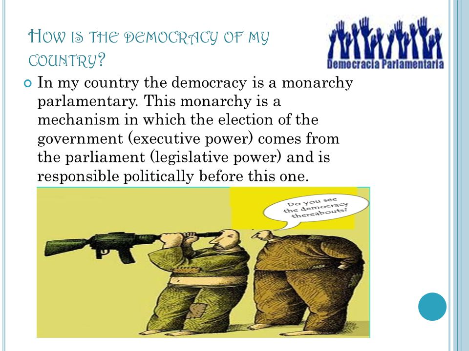 H OW IS THE DEMOCRACY OF MY COUNTRY ? In my country the democracy is a monarchy parlamentary. This monarchy is a mechanism in which the election of th