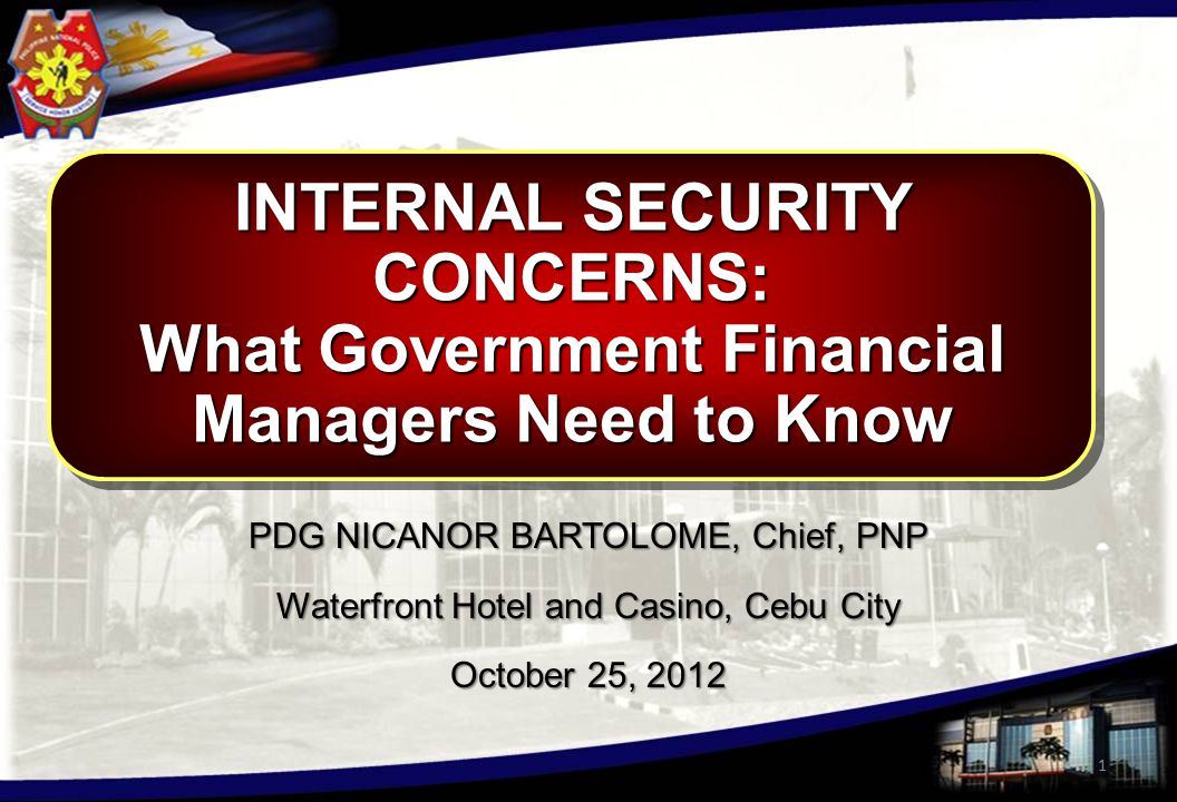 INTERNAL SECURITY CONCERNS: What Government Financial Managers Need to Know INTERNAL SECURITY CONCERNS: What Government Financial Managers Need to Know 1 PDG NICANOR BARTOLOME, Chief, PNP Waterfront Hotel and Casino, Cebu City October 25, 2012