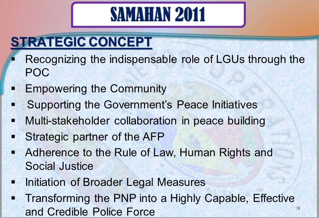 STRATEGIC CONCEPT  Recognizing the indispensable role of LGUs through the POC  Empowering the Community  Supporting the Government's Peace Initiatives  Multi-stakeholder collaboration in peace building  Strategic partner of the AFP  Adherence to the Rule of Law, Human Rights and Social Justice  Initiation of Broader Legal Measures  Transforming the PNP into a Highly Capable, Effective and Credible Police Force 19 SAMAHAN 2011