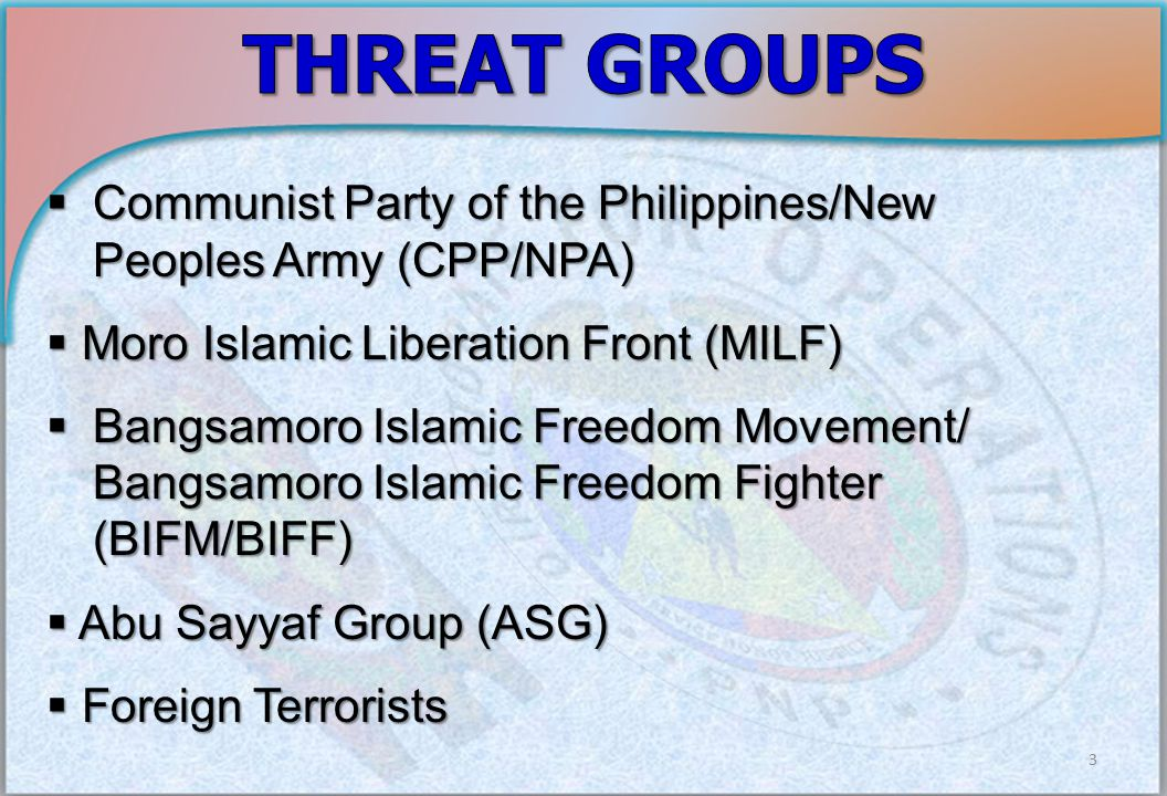 3  Communist Party of the Philippines/New Peoples Army (CPP/NPA)  Moro Islamic Liberation Front (MILF)  Bangsamoro Islamic Freedom Movement/ Bangsamoro Islamic Freedom Fighter (BIFM/BIFF)  Abu Sayyaf Group (ASG)  Foreign Terrorists