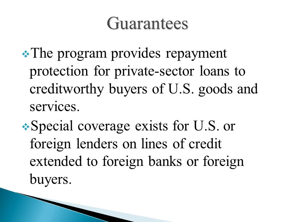  The program provides repayment protection for private-sector loans to creditworthy buyers of U.S. goods and services.  Special coverage exists for