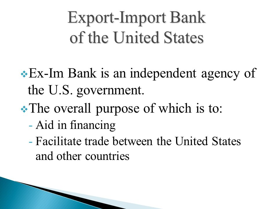  Ex-Im Bank is an independent agency of the U.S. government.  The overall purpose of which is to: -Aid in financing -Facilitate trade between the Un