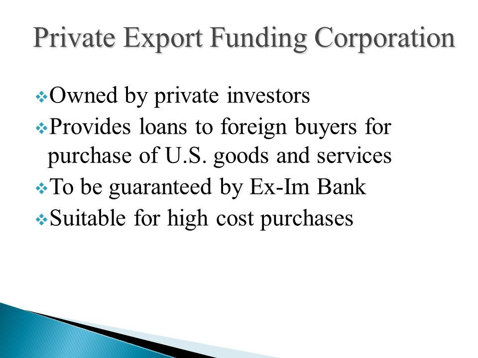  Owned by private investors  Provides loans to foreign buyers for purchase of U.S. goods and services  To be guaranteed by Ex-Im Bank  Suitable fo