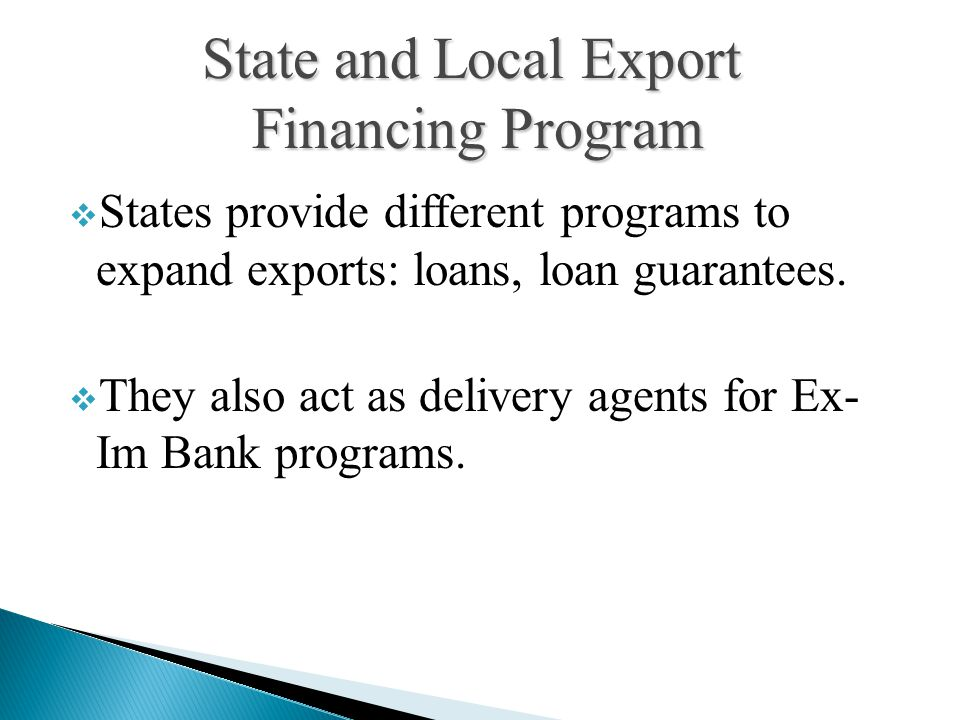  States provide different programs to expand exports: loans, loan guarantees.  They also act as delivery agents for Ex- Im Bank programs. State and