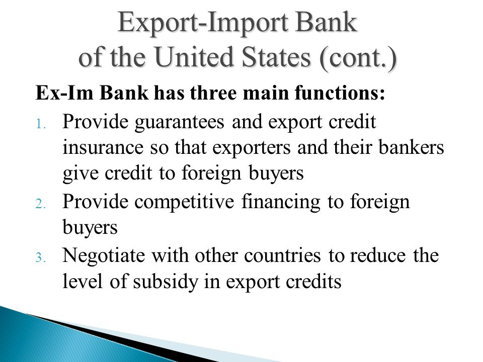 Ex-Im Bank has three main functions: 1. Provide guarantees and export credit insurance so that exporters and their bankers give credit to foreign buye
