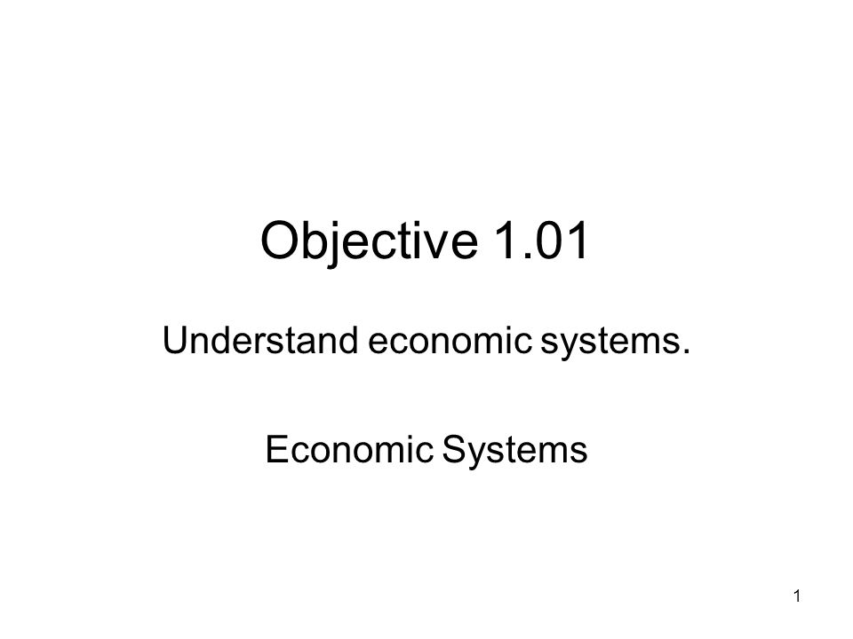 Objective 1.01 Understand economic systems. Economic Systems 1