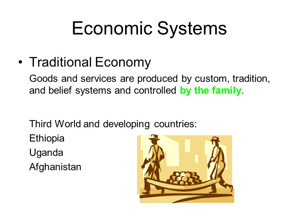 Economic Systems Traditional Economy Goods and services are produced by custom, tradition, and belief systems and controlled by the family. Third Worl