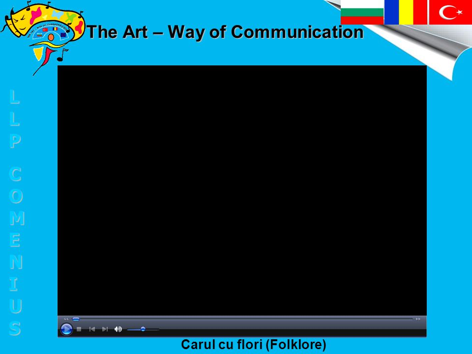 The Art – Way of Communication Carul cu flori (Folklore) LLPLLPCOMENIUSCOMENIUSLLPLLPCOMENIUSCOMENIUS