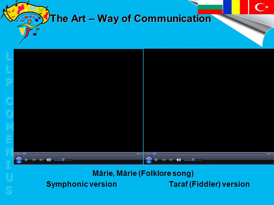 The Art – Way of Communication Mărie, Mărie (Folklore song) Symphonic version Taraf (Fiddler) version LLPLLPCOMENIUSCOMENIUSLLPLLPCOMENIUSCOMENIUS