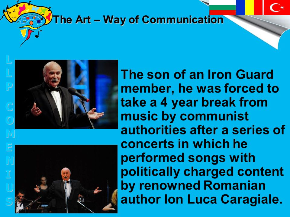 The Art – Way of Communication The son of an Iron Guard member, he was forced to take a 4 year break from music by communist authorities after a series of concerts in which he performed songs with politically charged content by renowned Romanian author Ion Luca Caragiale.