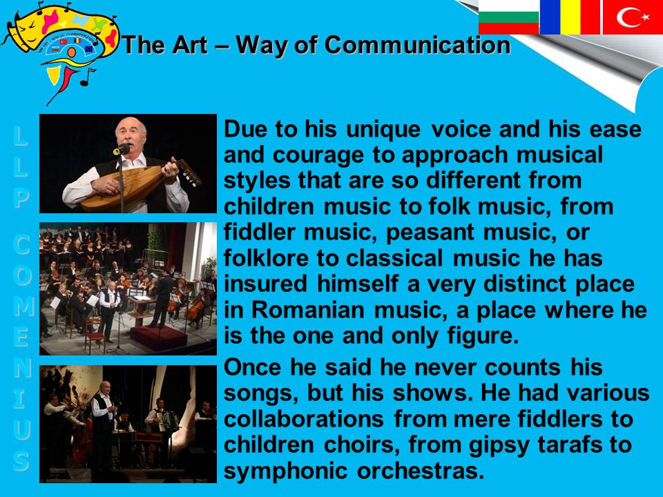 The Art – Way of Communication Due to his unique voice and his ease and courage to approach musical styles that are so different from children music to folk music, from fiddler music, peasant music, or folklore to classical music he has insured himself a very distinct place in Romanian music, a place where he is the one and only figure.