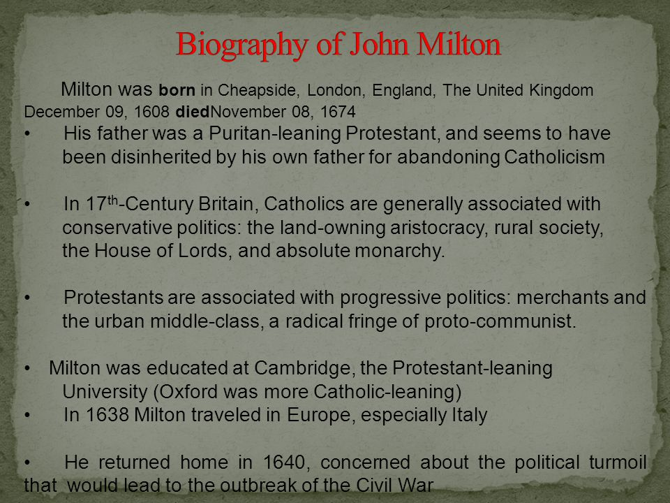 Milton was born in Cheapside, London, England, The United Kingdom December 09, 1608 diedNovember 08, 1674 His father was a Puritan-leaning Protestant, and seems to have been disinherited by his own father for abandoning Catholicism In 17 th -Century Britain, Catholics are generally associated with conservative politics: the land-owning aristocracy, rural society, the House of Lords, and absolute monarchy.