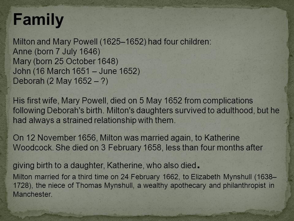 Family Milton and Mary Powell (1625–1652) had four children: Anne (born 7 July 1646) Mary (born 25 October 1648) John (16 March 1651 – June 1652) Deborah (2 May 1652 – ) His first wife, Mary Powell, died on 5 May 1652 from complications following Deborah s birth.