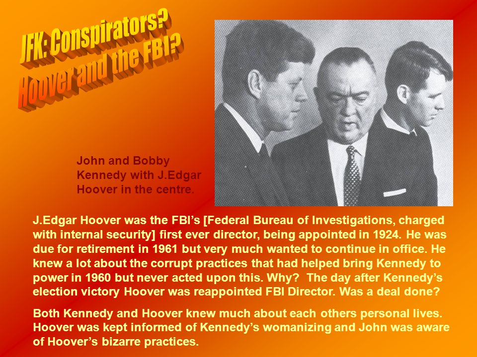 John and Bobby Kennedy with J.Edgar Hoover in the centre. J.Edgar Hoover was the FBI's [Federal Bureau of Investigations, charged with internal securi
