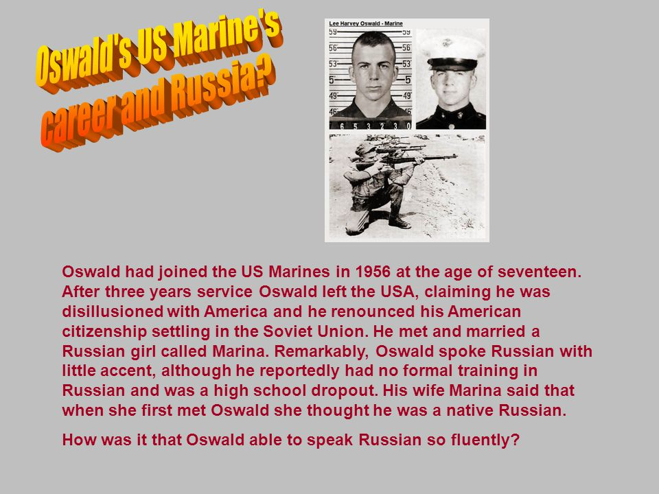 Oswald had joined the US Marines in 1956 at the age of seventeen. After three years service Oswald left the USA, claiming he was disillusioned with Am
