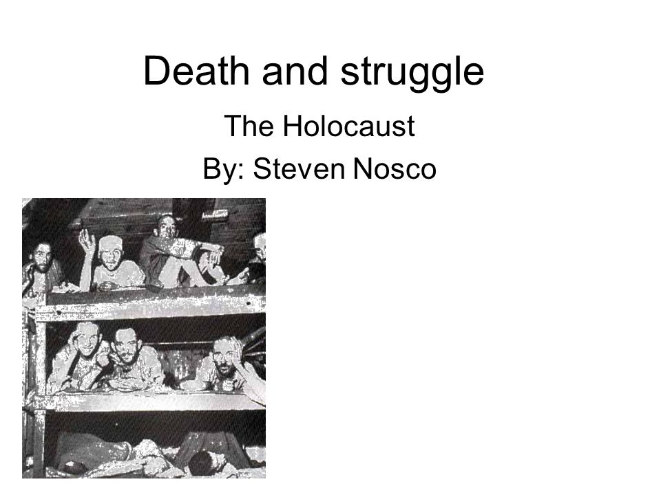 Death and struggle The Holocaust By: Steven Nosco