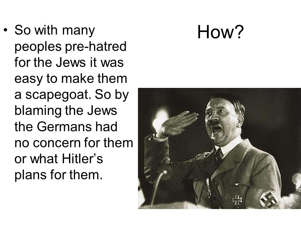 How. So with many peoples pre-hatred for the Jews it was easy to make them a scapegoat.