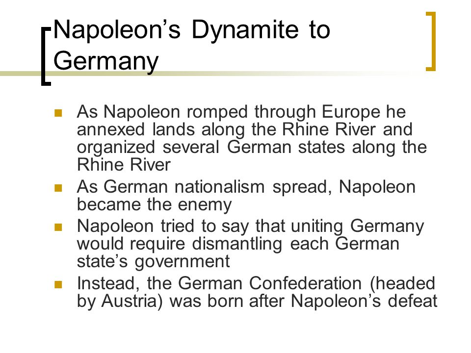 Napoleon's Dynamite to Germany As Napoleon romped through Europe he annexed lands along the Rhine River and organized several German states along the Rhine River As German nationalism spread, Napoleon became the enemy Napoleon tried to say that uniting Germany would require dismantling each German state's government Instead, the German Confederation (headed by Austria) was born after Napoleon's defeat