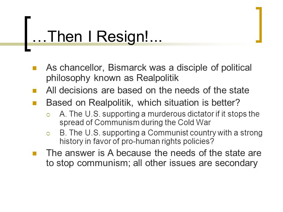 …Then I Resign!... As chancellor, Bismarck was a disciple of political philosophy known as Realpolitik All decisions are based on the needs of the sta