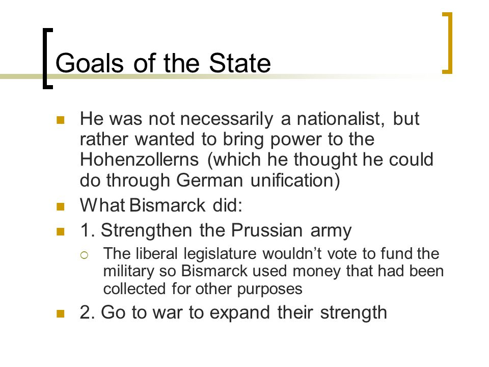 Goals of the State He was not necessarily a nationalist, but rather wanted to bring power to the Hohenzollerns (which he thought he could do through German unification) What Bismarck did: 1.