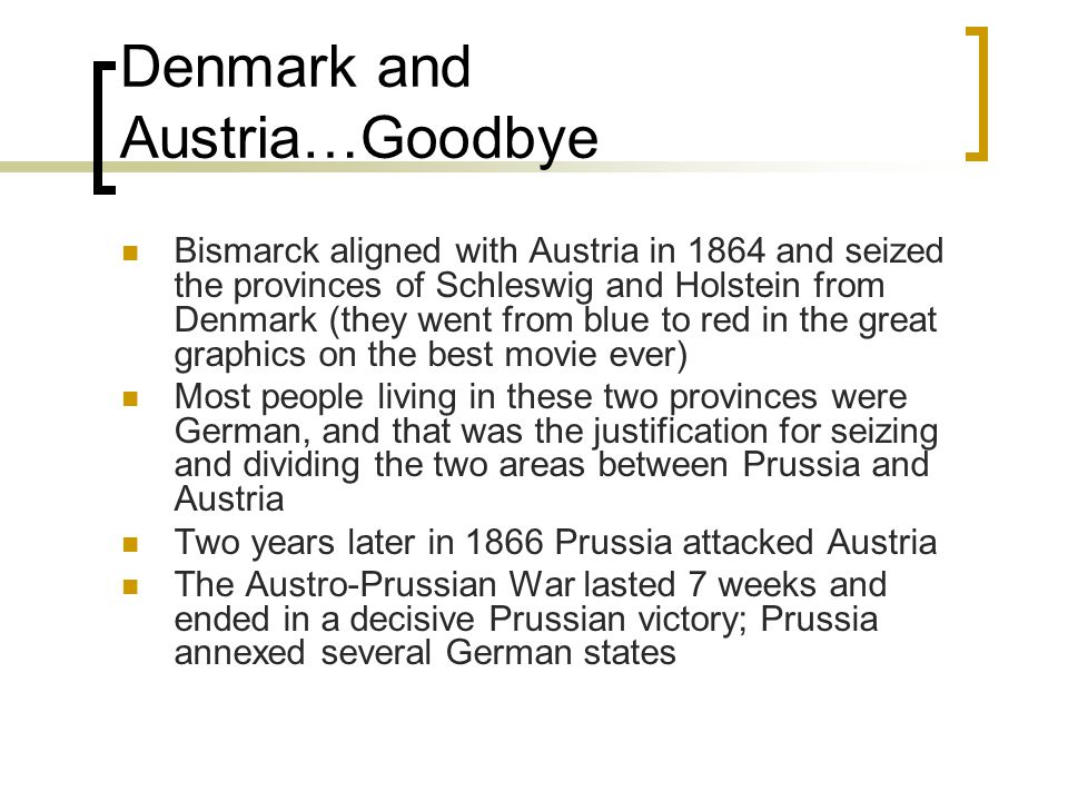 Denmark and Austria…Goodbye Bismarck aligned with Austria in 1864 and seized the provinces of Schleswig and Holstein from Denmark (they went from blue to red in the great graphics on the best movie ever) Most people living in these two provinces were German, and that was the justification for seizing and dividing the two areas between Prussia and Austria Two years later in 1866 Prussia attacked Austria The Austro-Prussian War lasted 7 weeks and ended in a decisive Prussian victory; Prussia annexed several German states