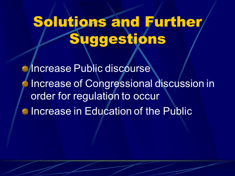 Solutions and Further Suggestions Increase Public discourse Increase of Congressional discussion in order for regulation to occur Increase in Education of the Public