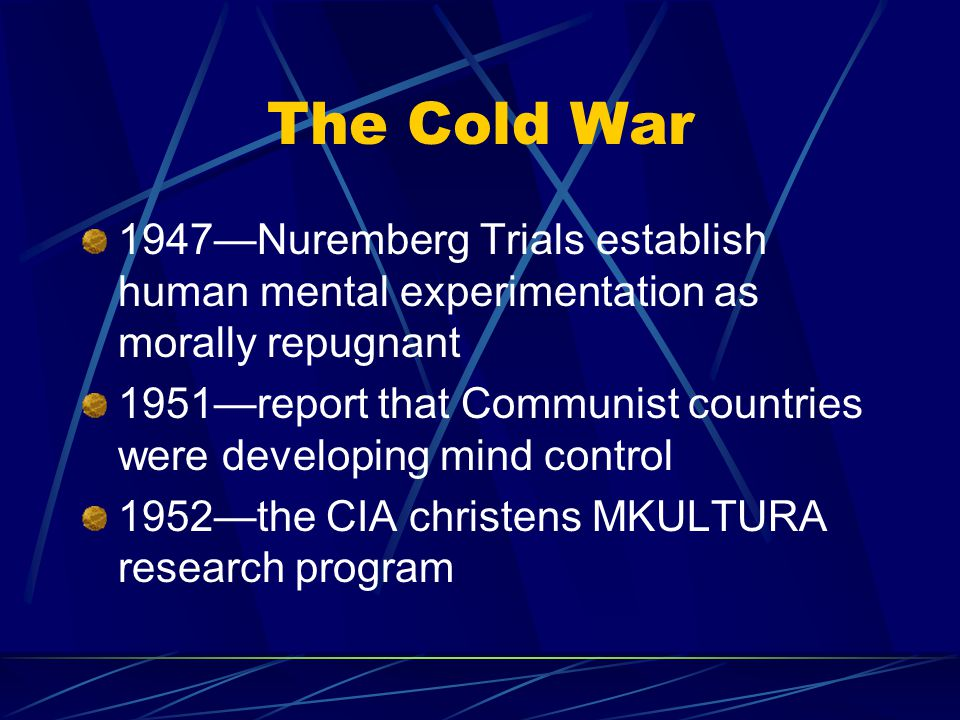 The Cold War 1947—Nuremberg Trials establish human mental experimentation as morally repugnant 1951—report that Communist countries were developing mind control 1952—the CIA christens MKULTURA research program