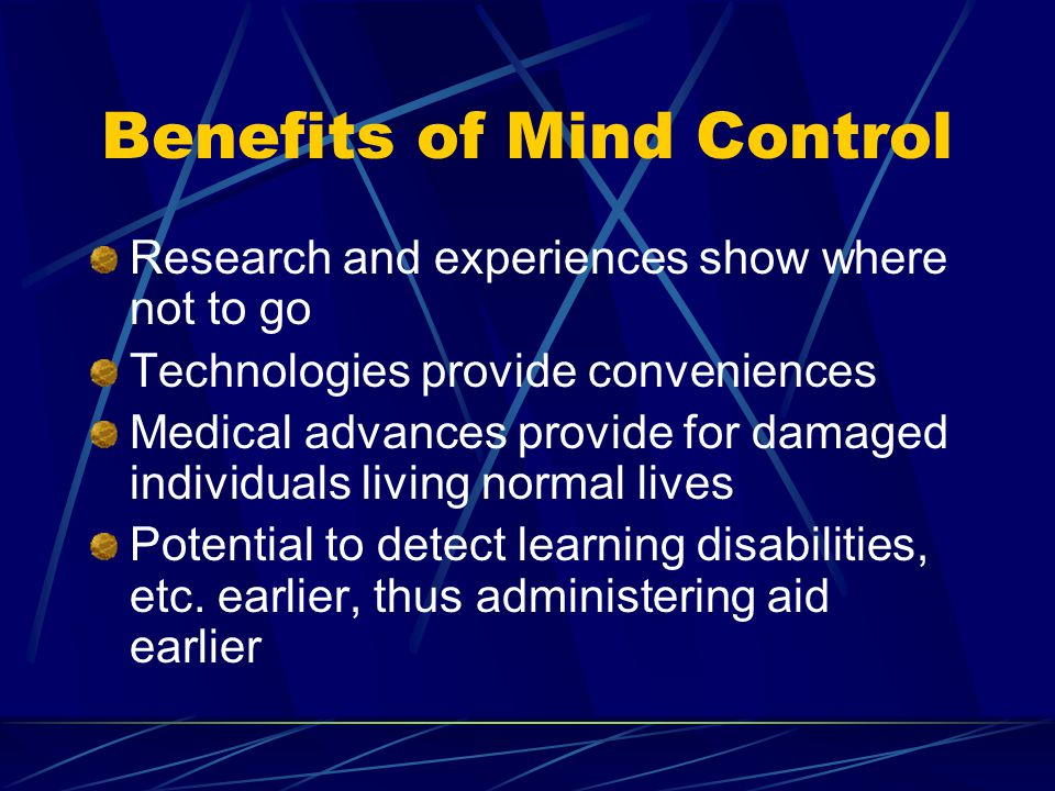 Benefits of Mind Control Research and experiences show where not to go Technologies provide conveniences Medical advances provide for damaged individuals living normal lives Potential to detect learning disabilities, etc.