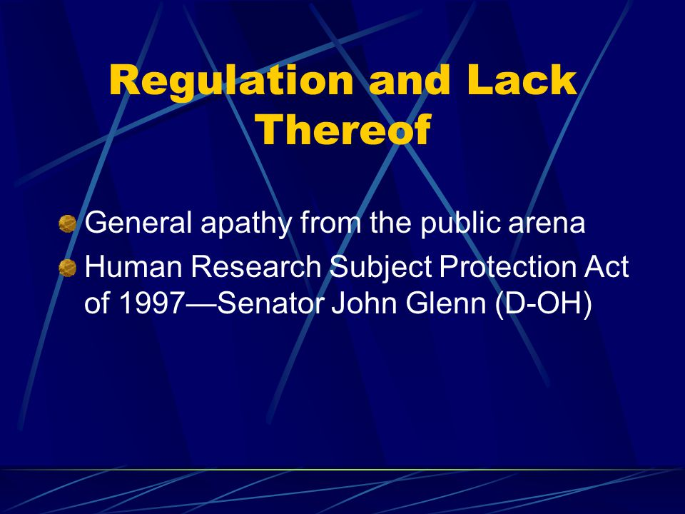 Regulation and Lack Thereof General apathy from the public arena Human Research Subject Protection Act of 1997—Senator John Glenn (D-OH)