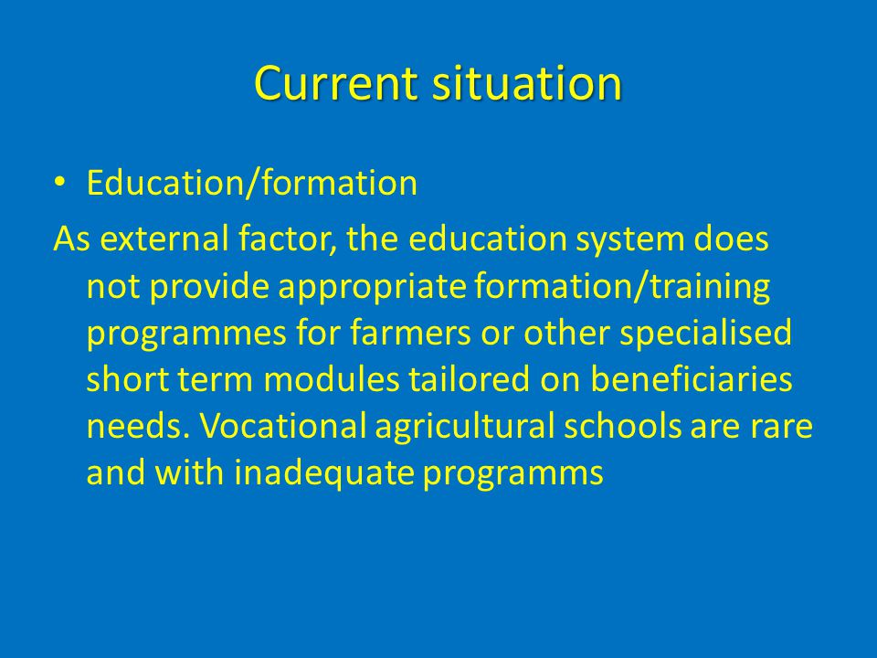 Current situation Education/formation As external factor, the education system does not provide appropriate formation/training programmes for farmers