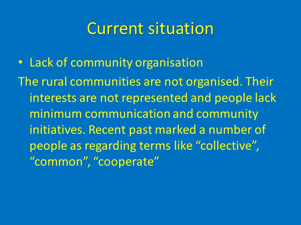 Current situation Lack of community organisation The rural communities are not organised.