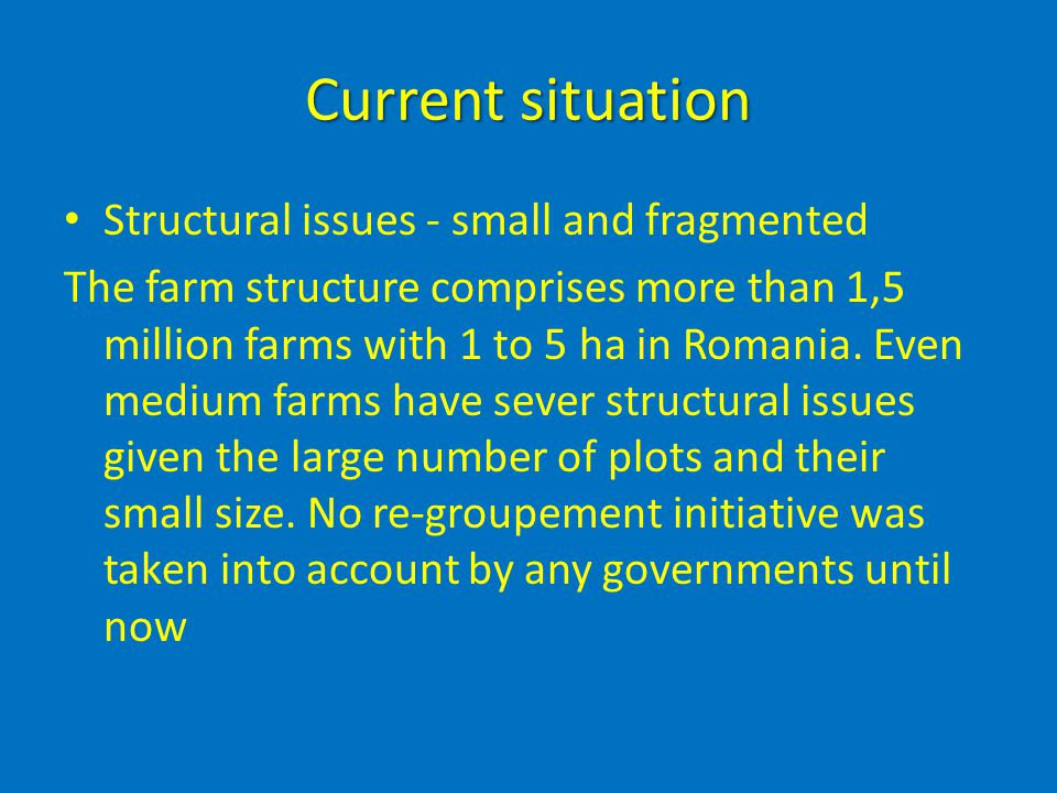 Current situation Structural issues - small and fragmented The farm structure comprises more than 1,5 million farms with 1 to 5 ha in Romania. Even me