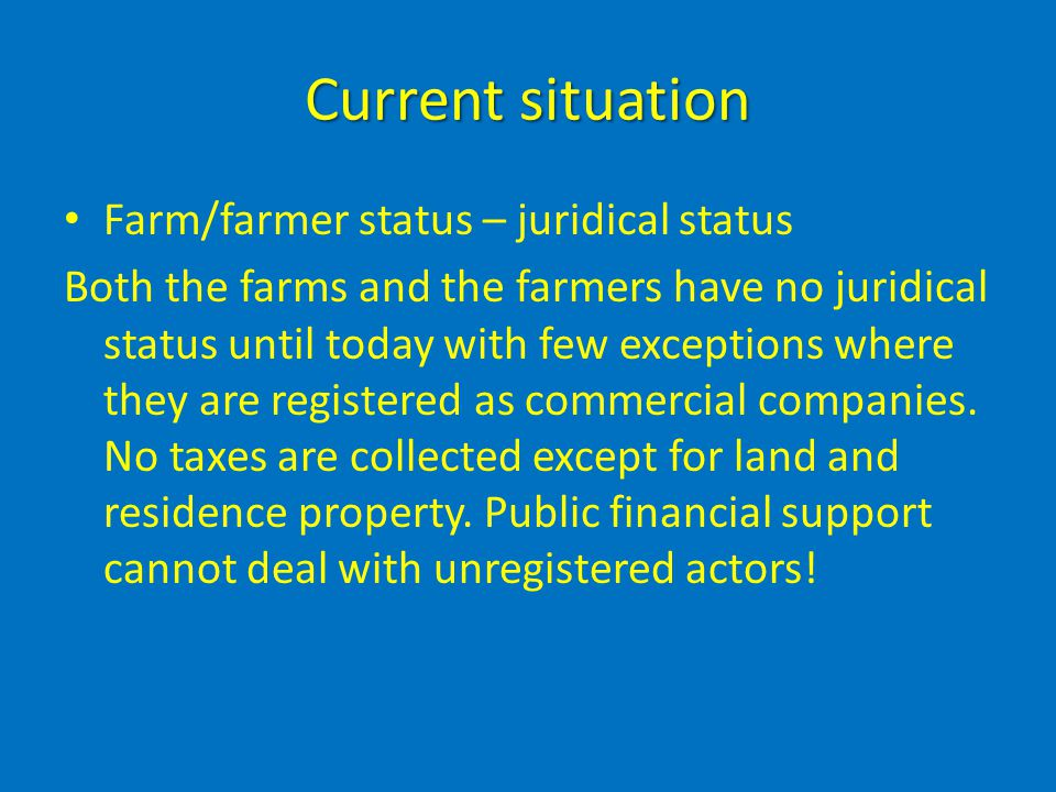 Current situation Farm/farmer status – juridical status Both the farms and the farmers have no juridical status until today with few exceptions where