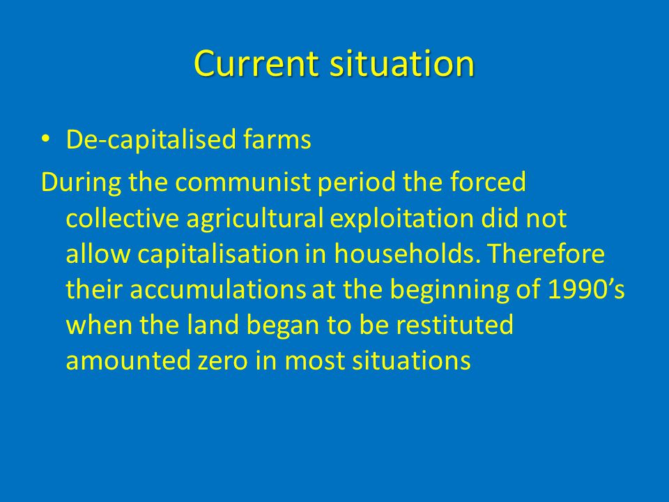 Current situation De-capitalised farms During the communist period the forced collective agricultural exploitation did not allow capitalisation in hou