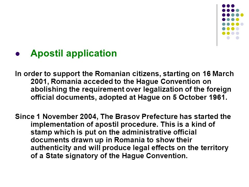 Apostil application In order to support the Romanian citizens, starting on 16 March 2001, Romania acceded to the Hague Convention on abolishing the re